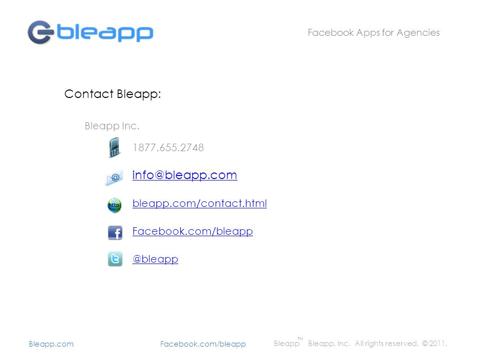 Contact Bleapp: Bleapp Inc. 1877.655.2748 info@bleapp.com bleapp.com/contact.html Facebook.com/bleapp @bleapp Facebook Apps for Agencies Bleapp Bleapp
