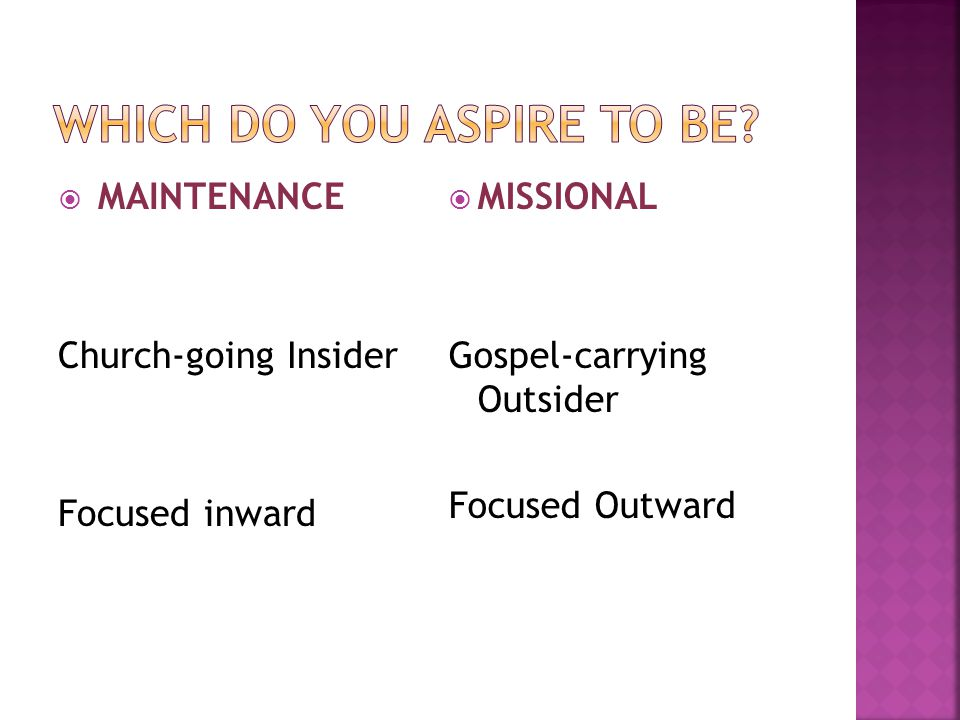 MAINTENANCE Church-going Insider Focused inward  MISSIONAL Gospel-carrying Outsider Focused Outward