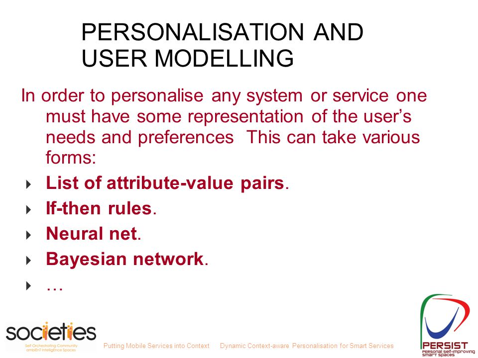 Putting Mobile Services into ContextDynamic Context-aware Personalisation for Smart Services PERSONALISATION AND USER MODELLING In order to personalise any system or service one must have some representation of the user's needs and preferences This can take various forms:  List of attribute-value pairs.