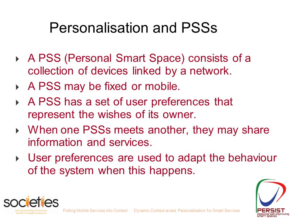 Putting Mobile Services into ContextDynamic Context-aware Personalisation for Smart Services Personalisation and PSSs  A PSS (Personal Smart Space) consists of a collection of devices linked by a network.