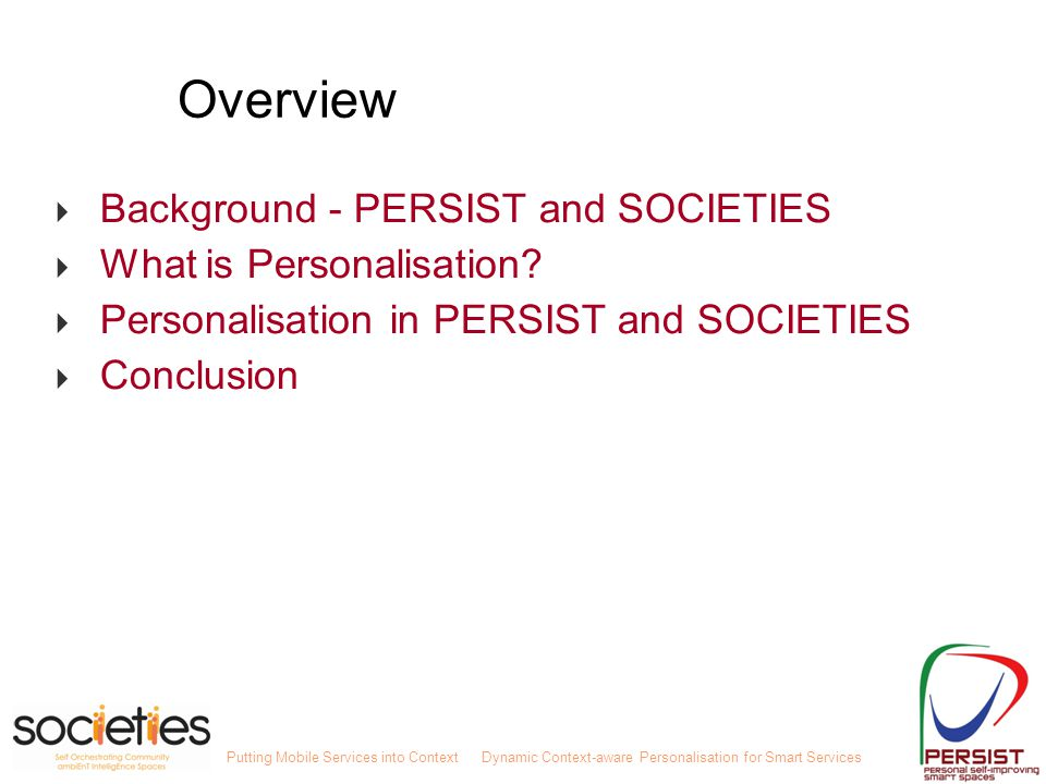 Putting Mobile Services into ContextDynamic Context-aware Personalisation for Smart Services Overview  Background - PERSIST and SOCIETIES  What is Personalisation.