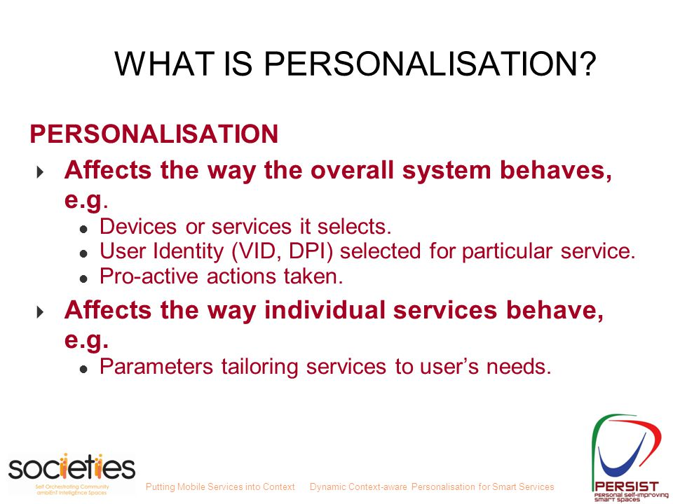 Putting Mobile Services into ContextDynamic Context-aware Personalisation for Smart Services Personalisation in PERSIST Personalisation component includes 2 streams: - User intent - User preferences