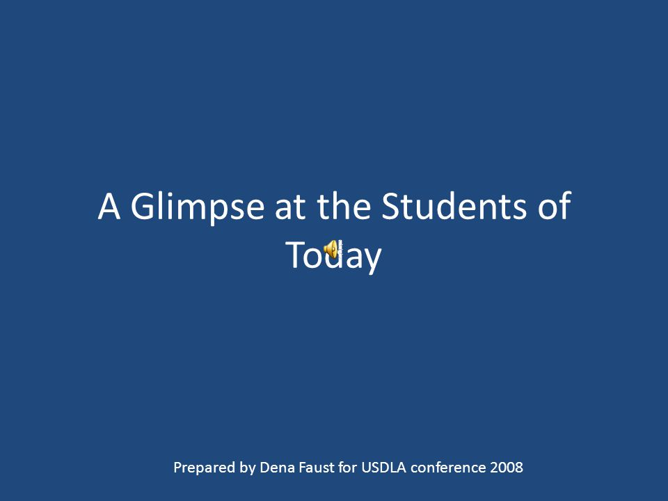 A Glimpse at the Students of Today Prepared by Dena Faust for USDLA conference 2008