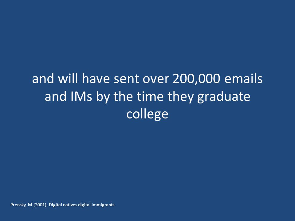 and will have sent over 200,000 emails and IMs by the time they graduate college Prensky, M (2001).
