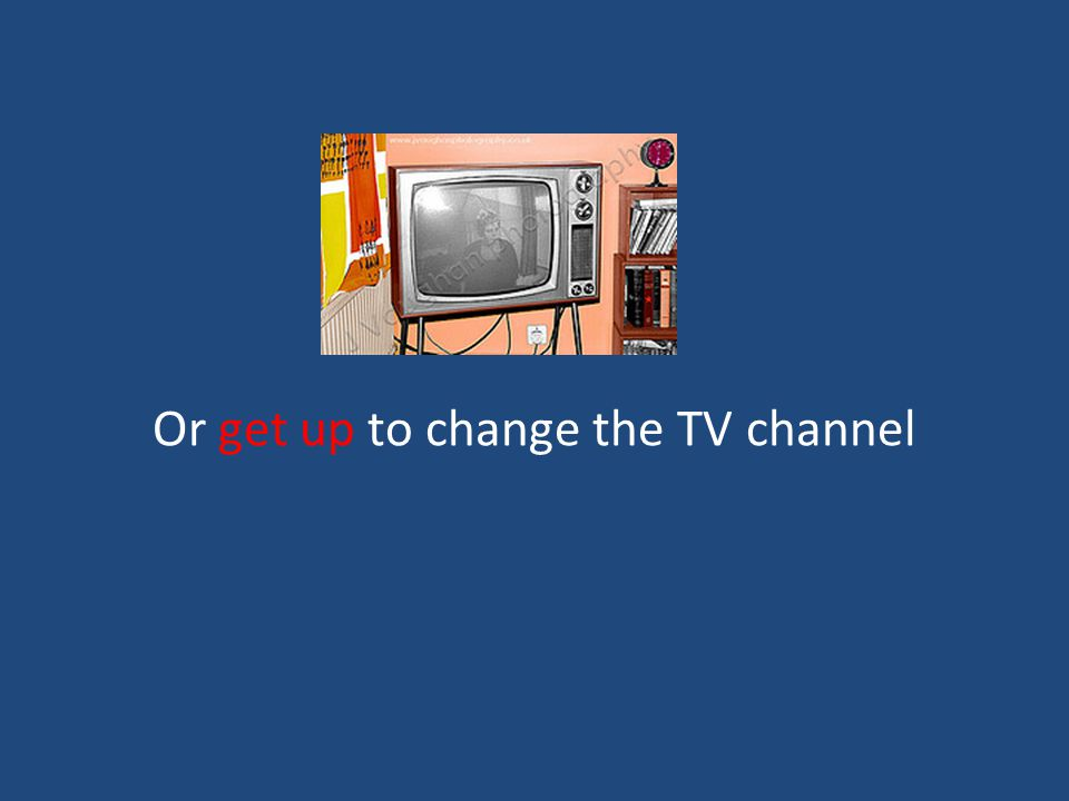 Or get up to change the TV channel