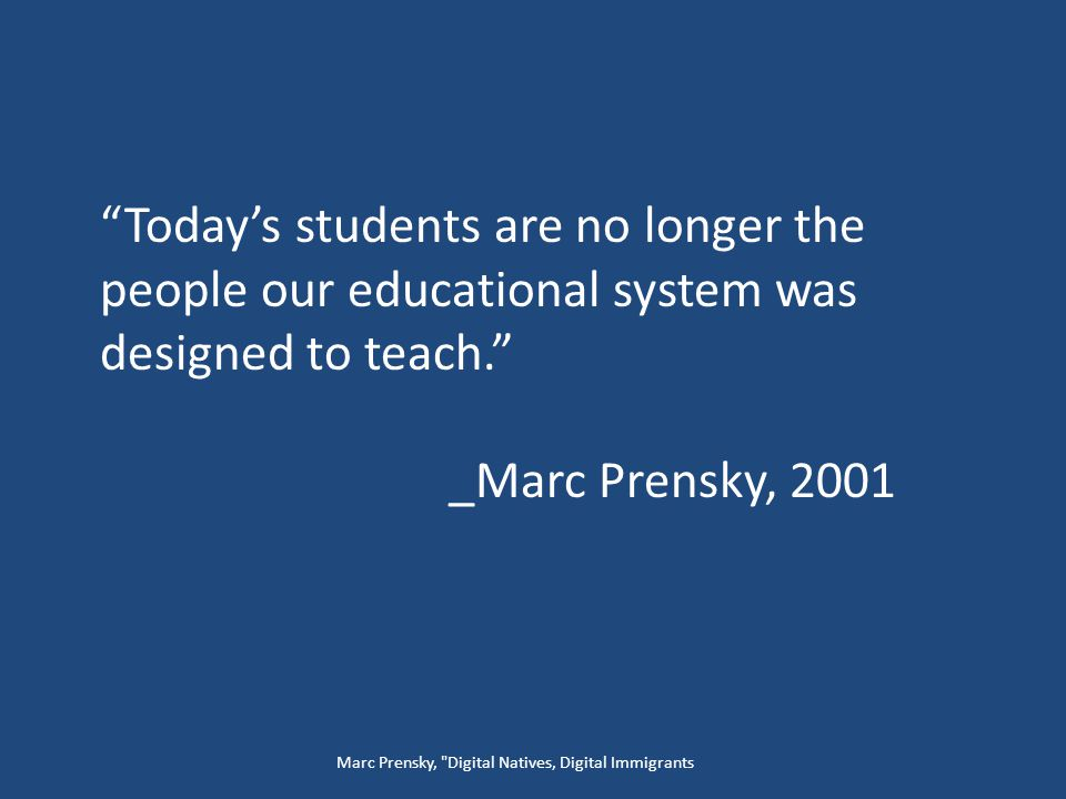 Today's students are no longer the people our educational system was designed to teach. _Marc Prensky, 2001 Marc Prensky, Digital Natives, Digital Immigrants