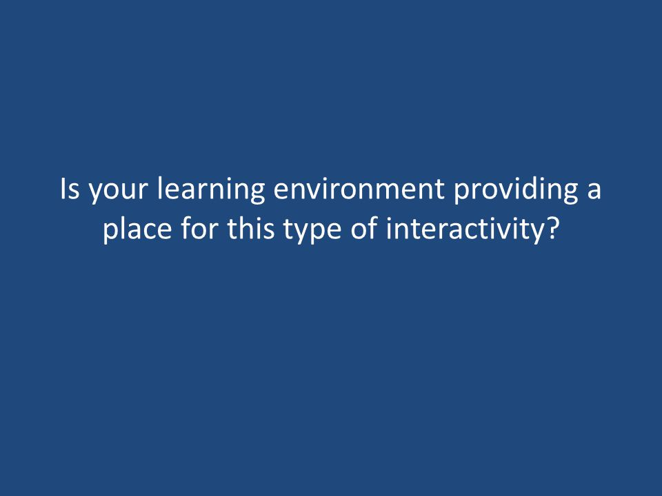 Is your learning environment providing a place for this type of interactivity