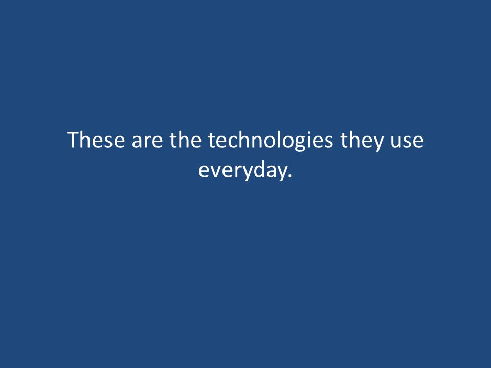 These are the technologies they use everyday.