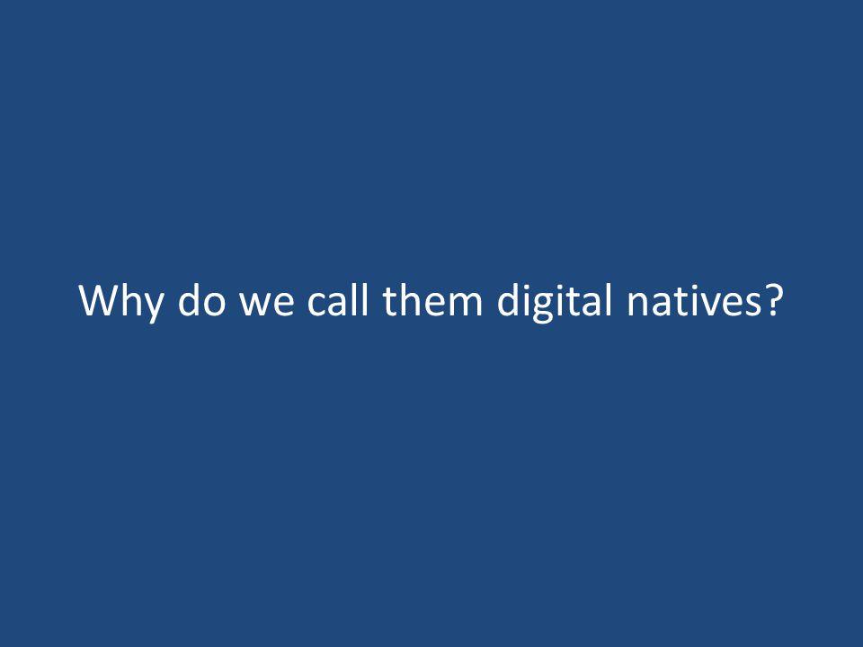 Why do we call them digital natives