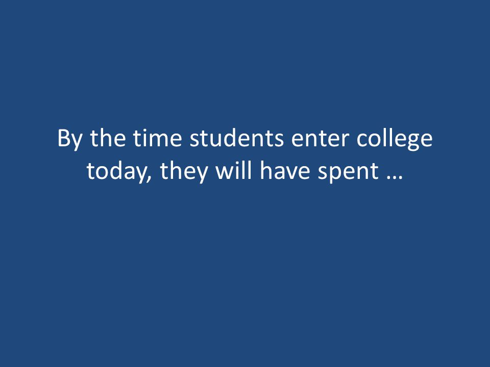 By the time students enter college today, they will have spent …