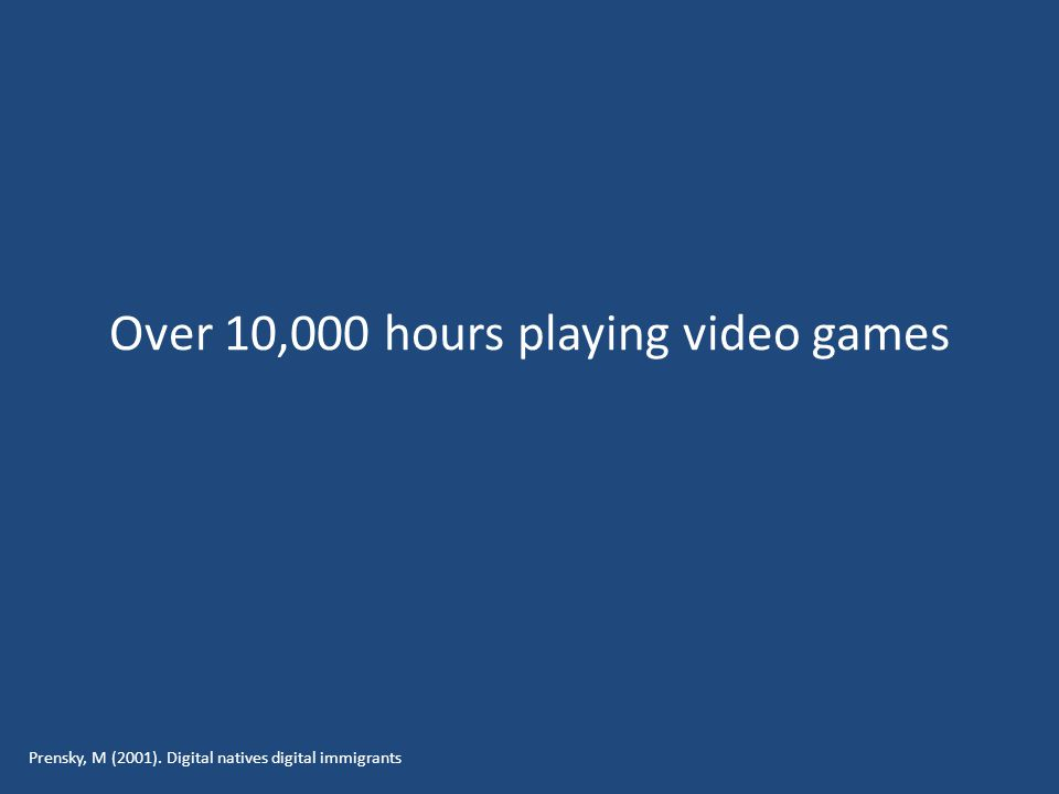 Over 10,000 hours playing video games Prensky, M (2001). Digital natives digital immigrants