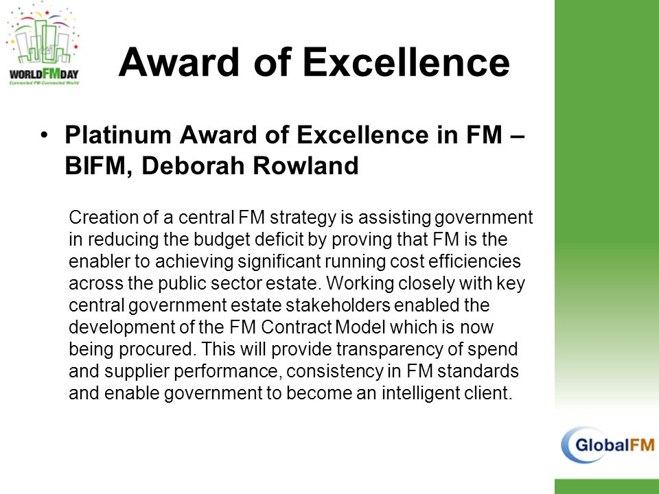 Award of Excellence Platinum Award of Excellence in FM – BIFM, Deborah Rowland Creation of a central FM strategy is assisting government in reducing the budget deficit by proving that FM is the enabler to achieving significant running cost efficiencies across the public sector estate.