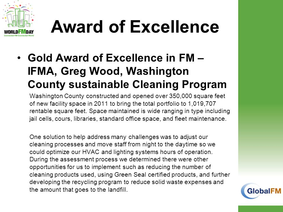 Award of Excellence Gold Award of Excellence in FM – IFMA, Greg Wood, Washington County sustainable Cleaning Program Washington County constructed and opened over 350,000 square feet of new facility space in 2011 to bring the total portfolio to 1,019,707 rentable square feet.