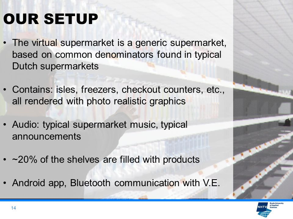 14 OUR SETUP The virtual supermarket is a generic supermarket, based on common denominators found in typical Dutch supermarkets Contains: isles, freezers, checkout counters, etc., all rendered with photo realistic graphics Audio: typical supermarket music, typical announcements ~20% of the shelves are filled with products Android app, Bluetooth communication with V.E.