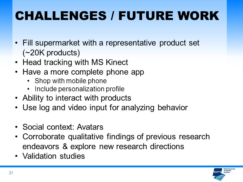 21 CHALLENGES / FUTURE WORK Fill supermarket with a representative product set (~20K products) Head tracking with MS Kinect Have a more complete phone app Shop with mobile phone Include personalization profile Ability to interact with products Use log and video input for analyzing behavior Social context: Avatars Corroborate qualitative findings of previous research endeavors & explore new research directions Validation studies