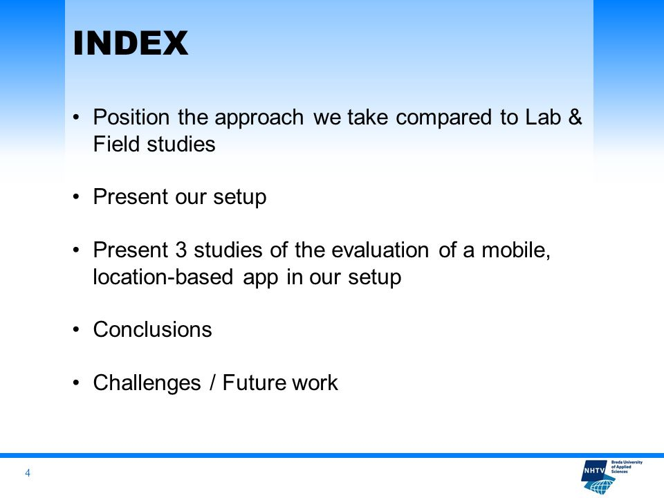 4 INDEX Position the approach we take compared to Lab & Field studies Present our setup Present 3 studies of the evaluation of a mobile, location-based app in our setup Conclusions Challenges / Future work