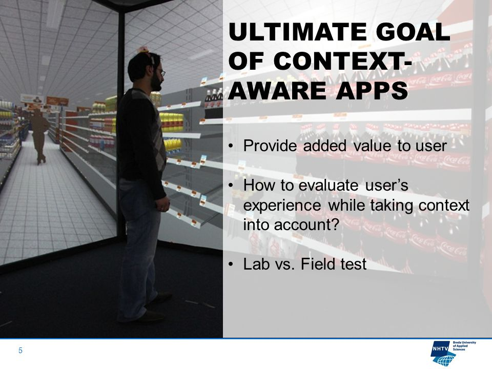 5 ULTIMATE GOAL OF CONTEXT- AWARE APPS Provide added value to user How to evaluate user's experience while taking context into account.