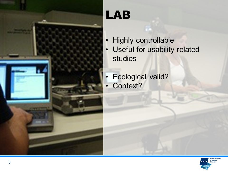 6 LAB Highly controllable Useful for usability-related studies Ecological valid Context