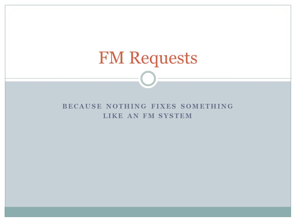 BECAUSE NOTHING FIXES SOMETHING LIKE AN FM SYSTEM FM Requests