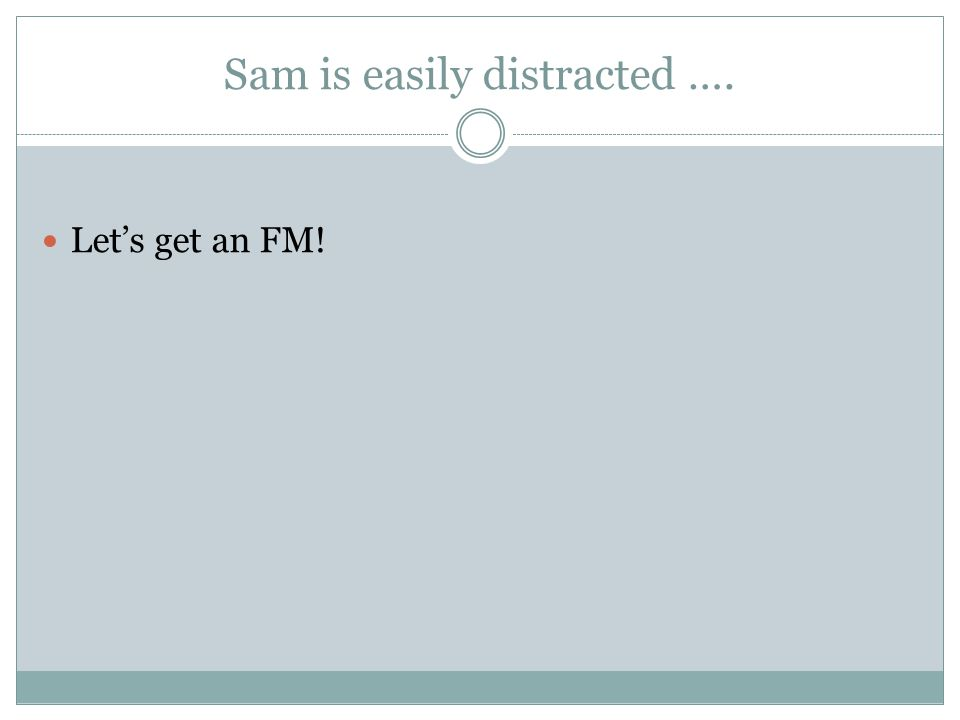 Sam is easily distracted …. Let's get an FM!