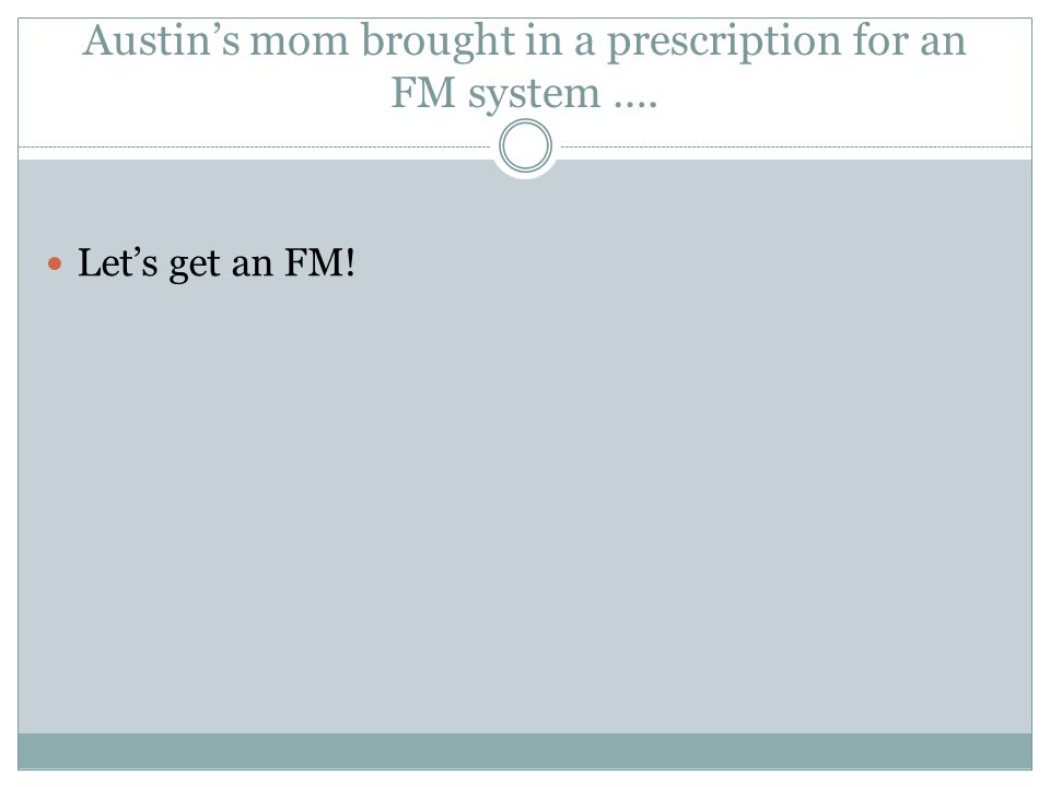 Austin's mom brought in a prescription for an FM system …. Let's get an FM!