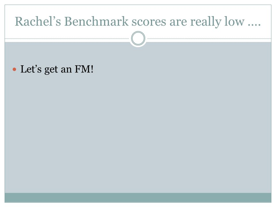 Rachel's Benchmark scores are really low …. Let's get an FM!