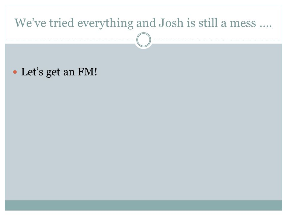 We've tried everything and Josh is still a mess …. Let's get an FM!