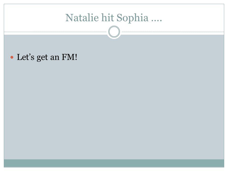 Natalie hit Sophia …. Let's get an FM!