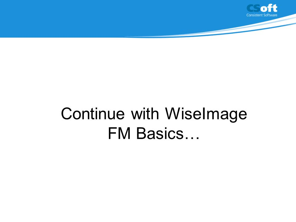 Continue with WiseImage FM Basics…