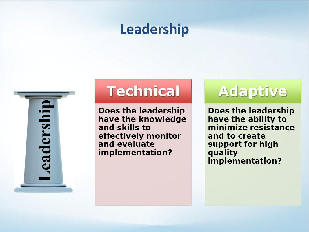 Leadership TechnicalTechnical Does the leadership have the knowledge and skills to effectively monitor and evaluate implementation? AdaptiveAdaptive D