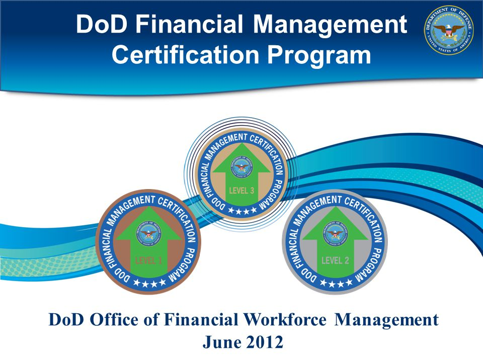 DoD Financial Management Certification Program DoD Office of Financial Workforce Management June 2012