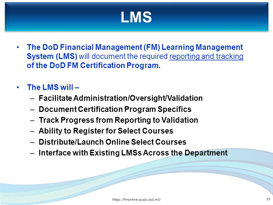 LMS https://fmonline.ousdc.osd.mil/ 15 The DoD Financial Management (FM) Learning Management System (LMS) will document the required reporting and tra