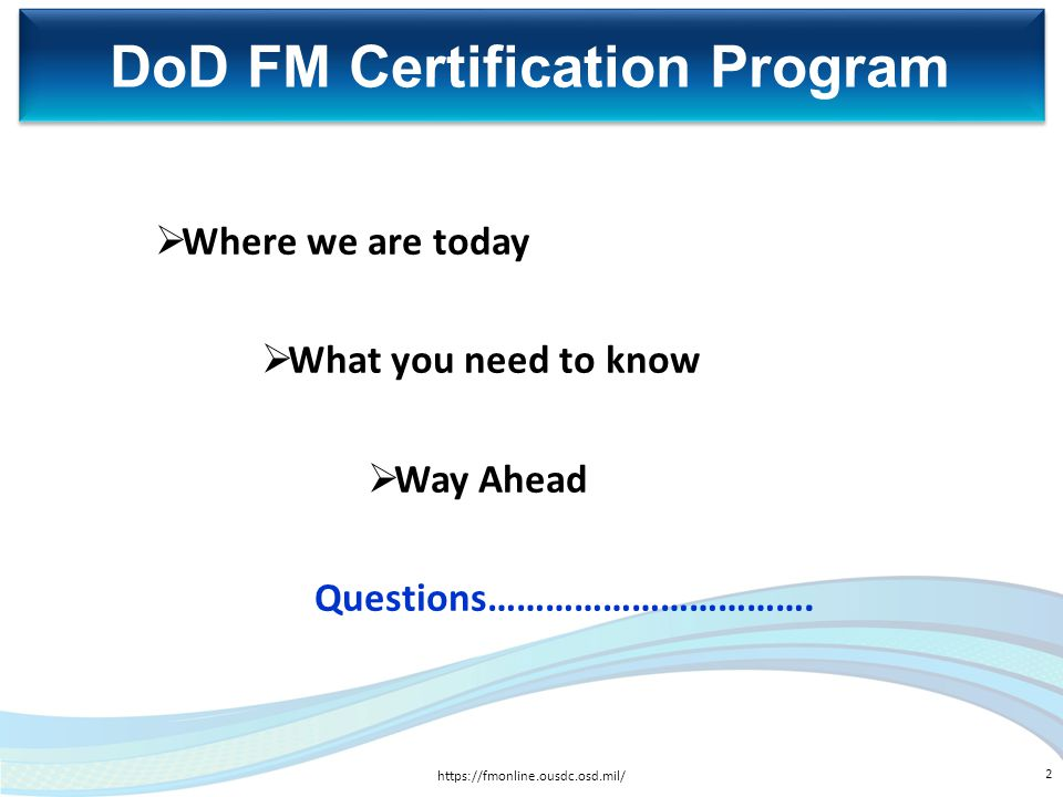  Where we are today  What you need to know  Way Ahead Questions……………………………. DoD FM Certification Program https://fmonline.ousdc.osd.mil/ 2