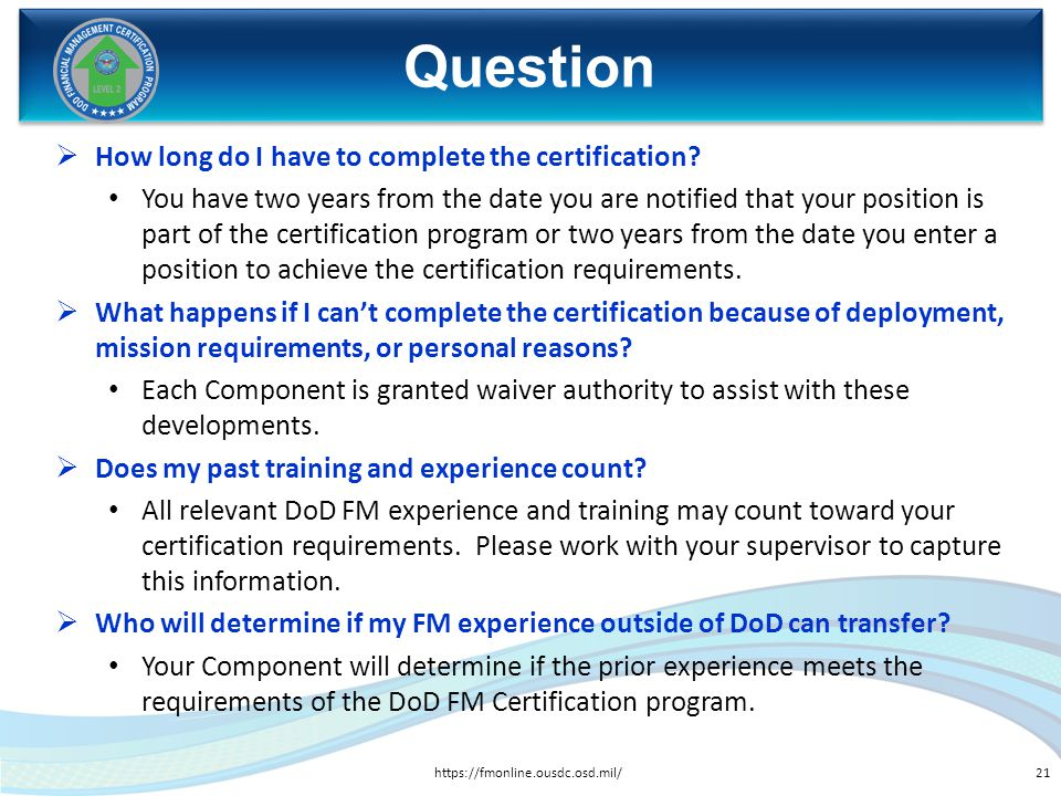 How long do I have to complete the certification? You have two years from the date you are notified that your position is part of the certification