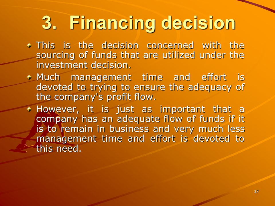 17 3.Financing decision This is the decision concerned with the sourcing of funds that are utilized under the investment decision.