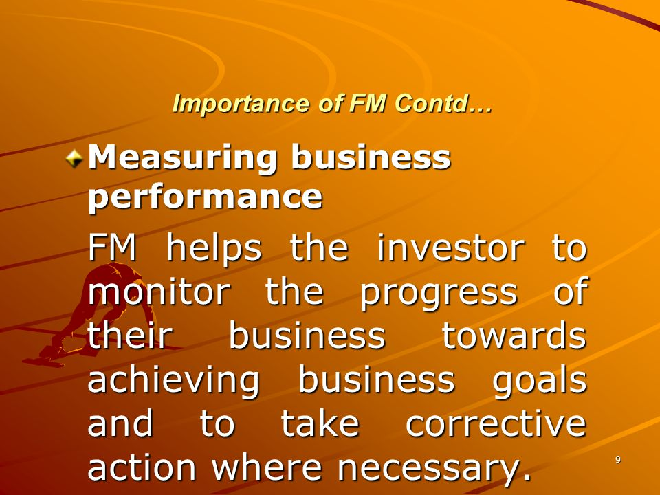 9 Importance of FM Contd… Measuring business performance FM helps the investor to monitor the progress of their business towards achieving business goals and to take corrective action where necessary.