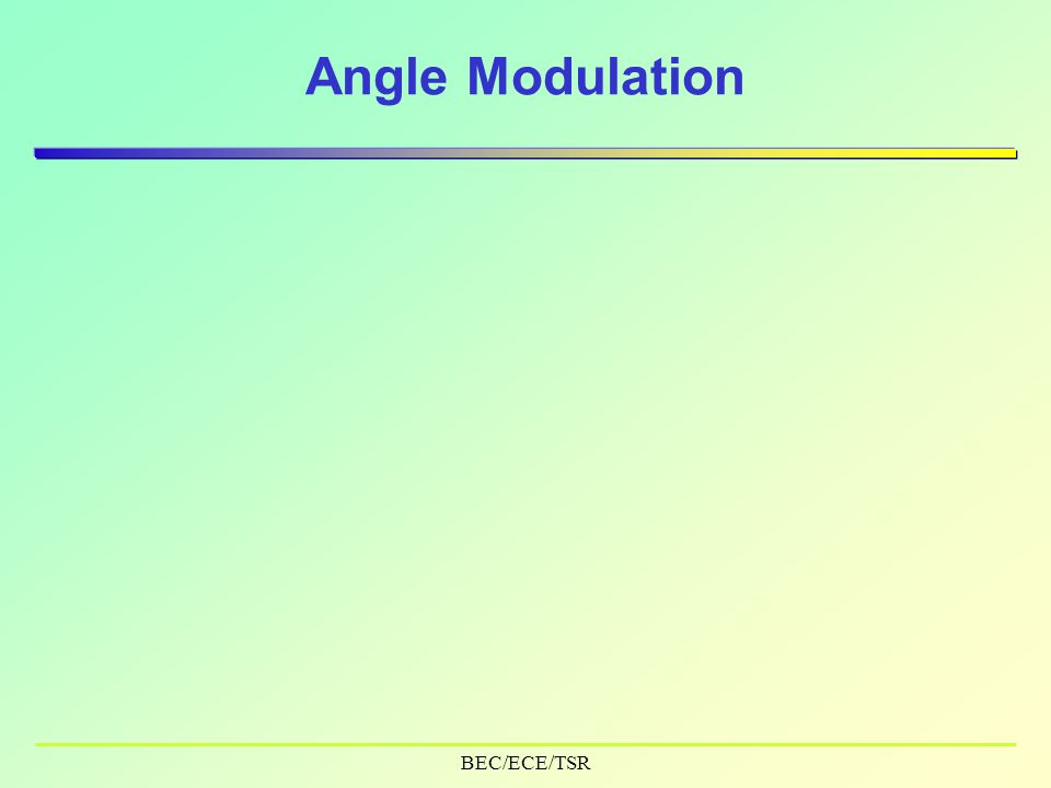 BEC/ECE/TSR Contents  Properties of Angle (exponential) Modulation  Types –Phase Modulation –Frequency Modulation  Line Spectrum & Phase Diagram  Implementation  Power