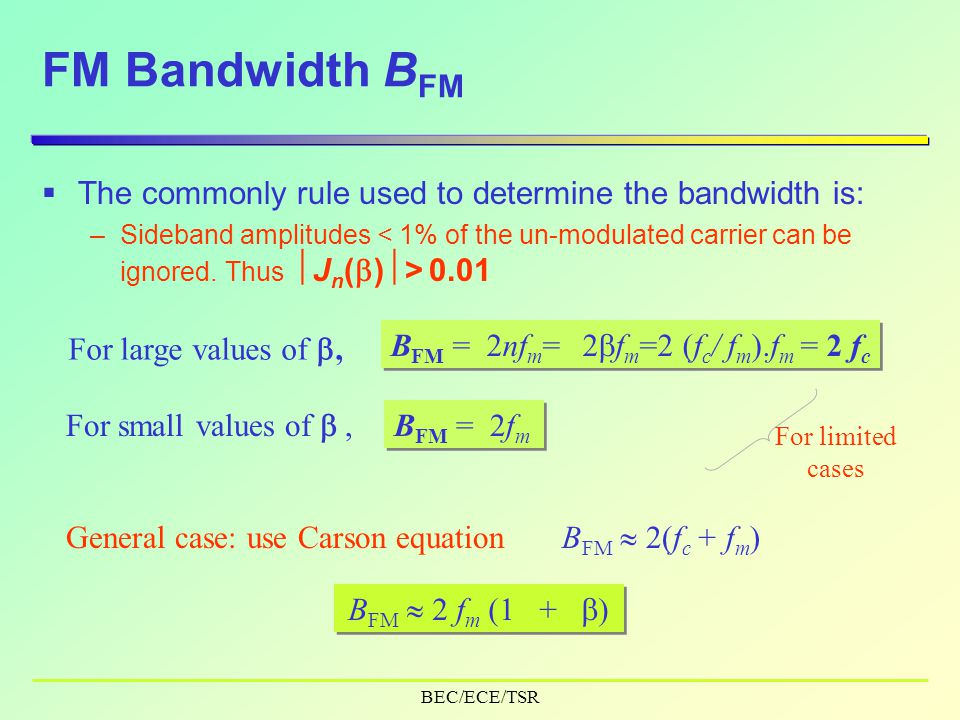 BEC/ECE/TSR FM Bandwidth B FM  The commonly rule used to determine the bandwidth is: –Sideband amplitudes 0.01 For large values of , B FM =2nf m =2  f m =2 (f c / f m ).f m = 2 f c For small values of , B FM =2f m For limited cases General case: use Carson equation B FM  2(f c + f m ) B FM  2 f m (1 +  )