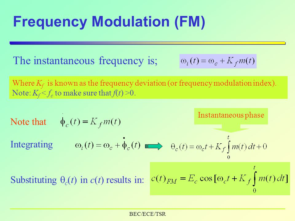 BEC/ECE/TSR Frequency Modulation (FM) The instantaneous frequency is; Where K f is known as the frequency deviation (or frequency modulation index).