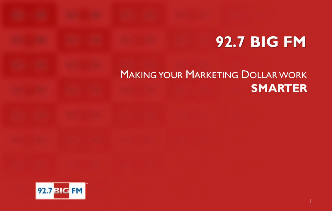 92.7 BIG FM M AKING YOUR M ARKETING D OLLAR WORK SMARTER 1