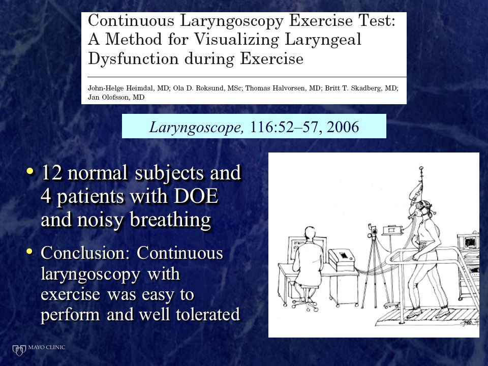 12 normal subjects and 4 patients with DOE and noisy breathing 12 normal subjects and 4 patients with DOE and noisy breathing Conclusion: Continuous laryngoscopy with exercise was easy to perform and well tolerated 12 normal subjects and 4 patients with DOE and noisy breathing 12 normal subjects and 4 patients with DOE and noisy breathing Conclusion: Continuous laryngoscopy with exercise was easy to perform and well tolerated Laryngoscope, 116:52–57, 2006
