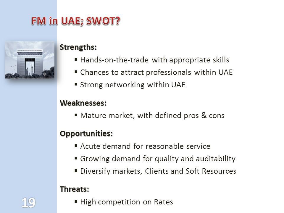 Strengths:  Hands-on-the-trade with appropriate skills  Chances to attract professionals within UAE  Strong networking within UAEWeaknesses:  Mature market, with defined pros & consOpportunities:  Acute demand for reasonable service  Growing demand for quality and auditability  Diversify markets, Clients and Soft ResourcesThreats:  High competition on Rates