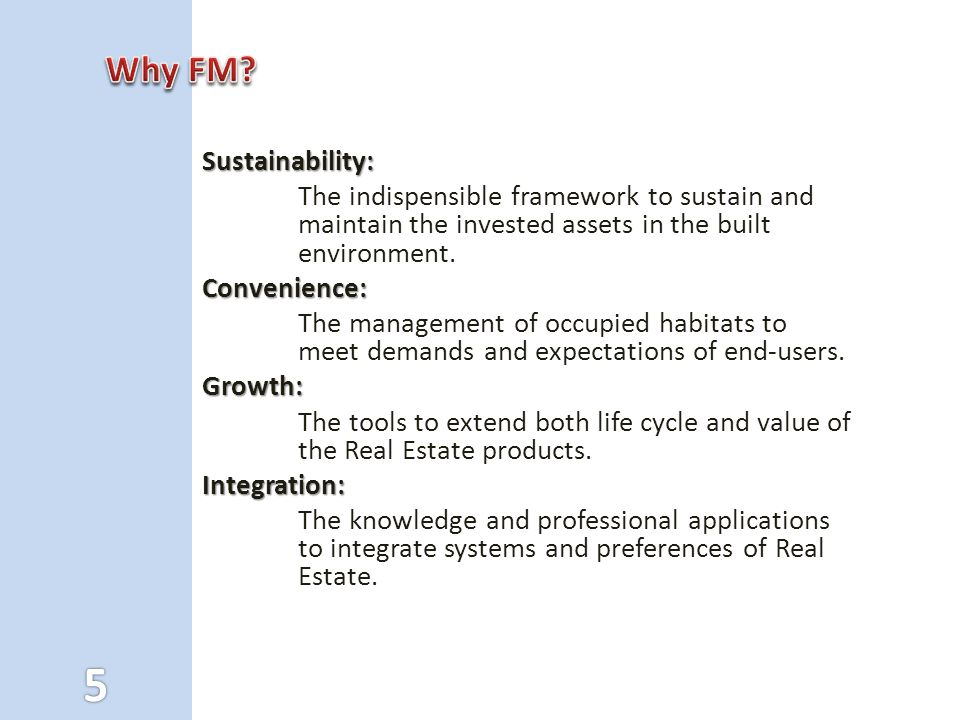 Sustainability: The indispensible framework to sustain and maintain the invested assets in the built environment.Convenience: The management of occupied habitats to meet demands and expectations of end-users.Growth: The tools to extend both life cycle and value of the Real Estate products.Integration: The knowledge and professional applications to integrate systems and preferences of Real Estate.
