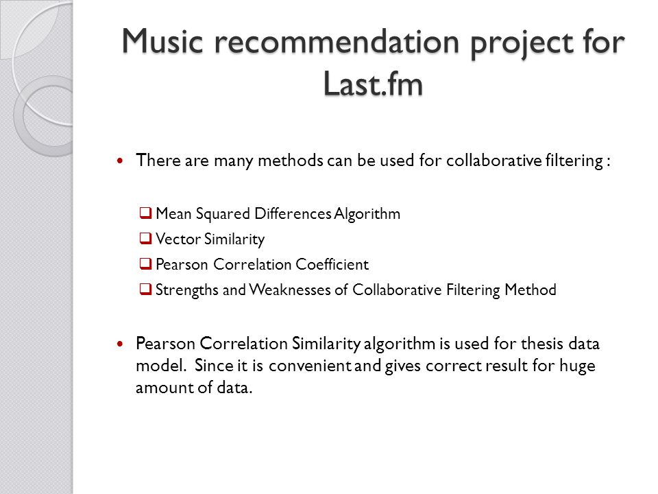 Music recommendation project for Last.fm There are many methods can be used for collaborative filtering :  Mean Squared Differences Algorithm  Vector Similarity  Pearson Correlation Coefficient  Strengths and Weaknesses of Collaborative Filtering Method Pearson Correlation Similarity algorithm is used for thesis data model.