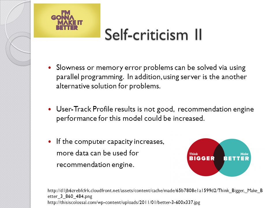 Self-criticism II Slowness or memory error problems can be solved via using parallel programming.