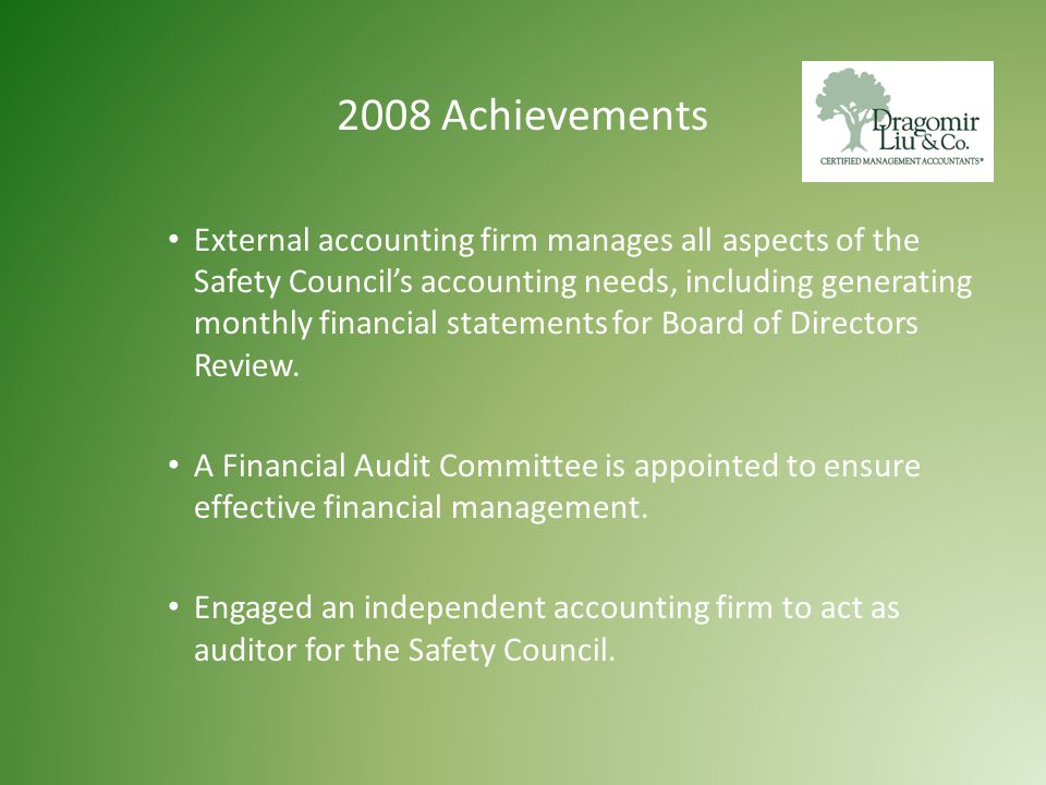 2008 Achievements External accounting firm manages all aspects of the Safety Council's accounting needs, including generating monthly financial statements for Board of Directors Review.