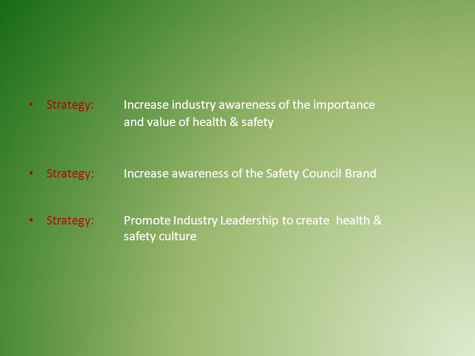 Strategy: Increase industry awareness of the importance and value of health & safety Strategy: Increase awareness of the Safety Council Brand Strategy: Promote Industry Leadership to create health & safety culture