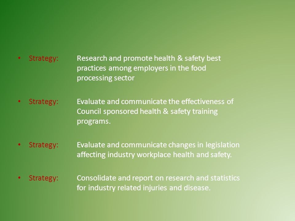 Strategy: Research and promote health & safety best practices among employers in the food processing sector Strategy: Evaluate and communicate the effectiveness of Council sponsored health & safety training programs.