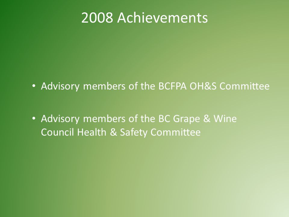 2008 Achievements Advisory members of the BCFPA OH&S Committee Advisory members of the BC Grape & Wine Council Health & Safety Committee