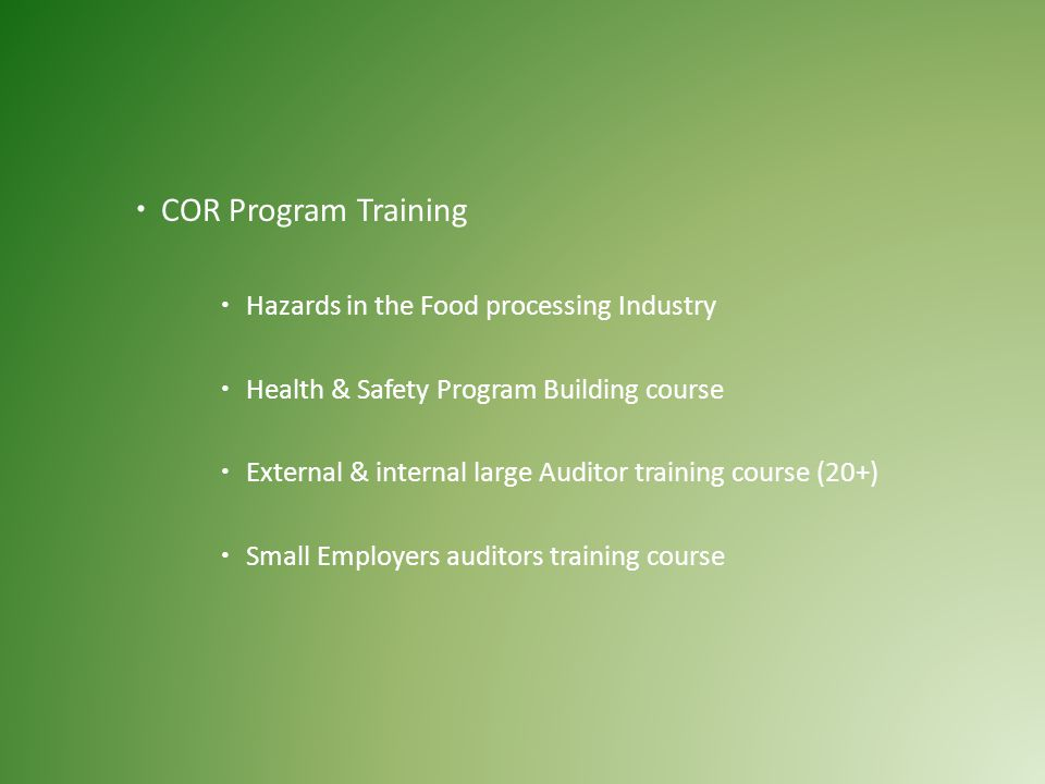  COR Program Training  Hazards in the Food processing Industry  Health & Safety Program Building course  External & internal large Auditor training course (20+)  Small Employers auditors training course